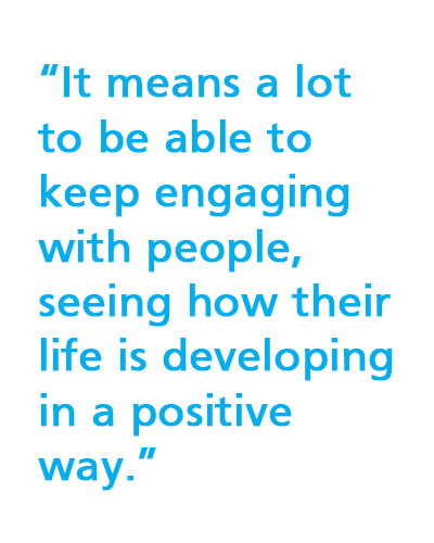 """It means a lot to be able to keep engaging with people, seeing how their life is developing in a positive way."""