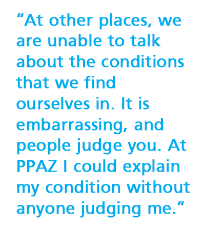 """At other places, we are unable to talk about the conditions that we find ourselves in. It is embarrassing, and people judge you. At PPAZ I could explain my condition without anyone judging me."""